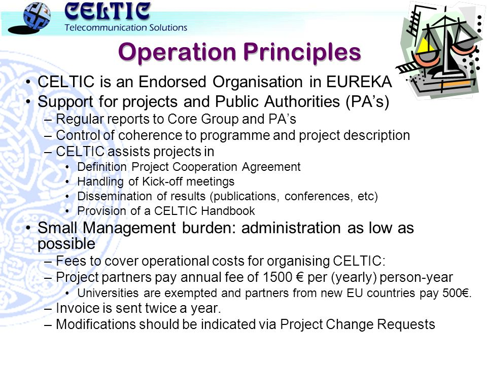 Operation Principles CELTIC is an Endorsed Organisation in EUREKA Support for projects and Public Authorities (PAs) –Regular reports to Core Group and PAs –Control of coherence to programme and project description –CELTIC assists projects in Definition Project Cooperation Agreement Handling of Kick-off meetings Dissemination of results (publications, conferences, etc) Provision of a CELTIC Handbook Small Management burden: administration as low as possible –Fees to cover operational costs for organising CELTIC: –Project partners pay annual fee of 1500 per (yearly) person-year Universities are exempted and partners from new EU countries pay 500.