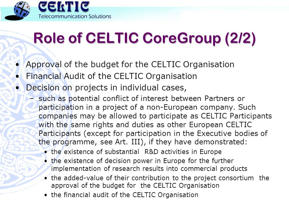 Role of CELTIC CoreGroup (2/2) Approval of the budget for the CELTIC Organisation Financial Audit of the CELTIC Organisation Decision on projects in individual cases, –such as potential conflict of interest between Partners or participation in a project of a non-European company.