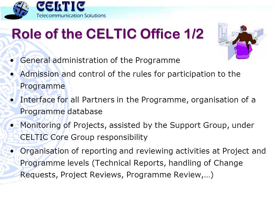 Role of the CELTIC Office 1/2 General administration of the Programme Admission and control of the rules for participation to the Programme Interface for all Partners in the Programme, organisation of a Programme database Monitoring of Projects, assisted by the Support Group, under CELTIC Core Group responsibility Organisation of reporting and reviewing activities at Project and Programme levels (Technical Reports, handling of Change Requests, Project Reviews, Programme Review,…)