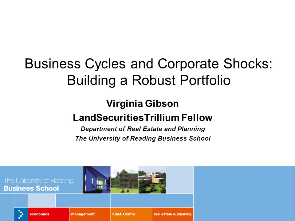 Business Cycles and Corporate Shocks: Building a Robust Portfolio Virginia Gibson LandSecuritiesTrillium Fellow Department of Real Estate and Planning The University of Reading Business School