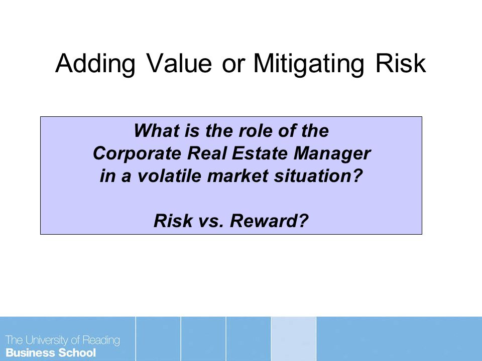 Adding Value or Mitigating Risk What is the role of the Corporate Real Estate Manager in a volatile market situation.