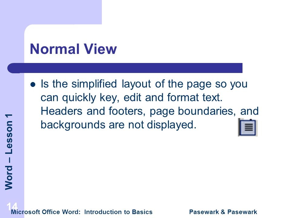 Word – Lesson 1 Microsoft Office Word: Introduction to Basics Pasewark & Pasewark 14 Normal View Is the simplified layout of the page so you can quick