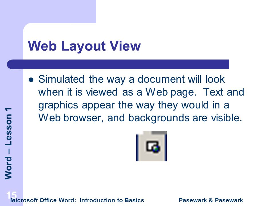 Word – Lesson 1 Microsoft Office Word: Introduction to Basics Pasewark & Pasewark 15 Web Layout View Simulated the way a document will look when it is
