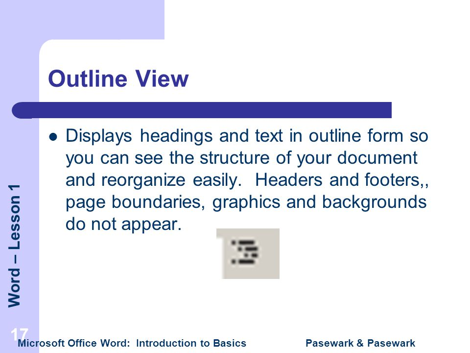 Word – Lesson 1 Microsoft Office Word: Introduction to Basics Pasewark & Pasewark 17 Outline View Displays headings and text in outline form so you ca