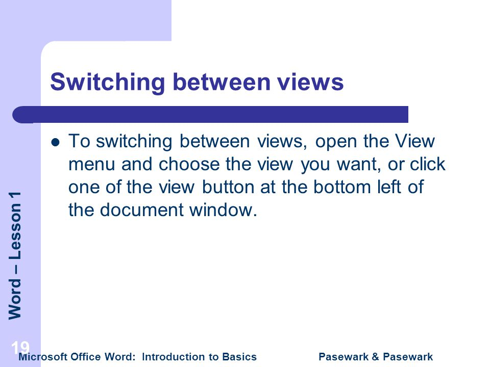 Word – Lesson 1 Microsoft Office Word: Introduction to Basics Pasewark & Pasewark 19 Switching between views To switching between views, open the View