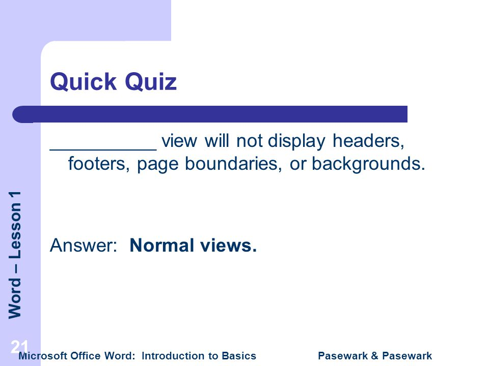 Word – Lesson 1 Microsoft Office Word: Introduction to Basics Pasewark & Pasewark 21 Quick Quiz __________ view will not display headers, footers, pag