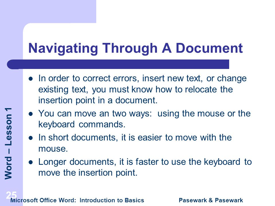 Word – Lesson 1 Microsoft Office Word: Introduction to Basics Pasewark & Pasewark 25 Navigating Through A Document In order to correct errors, insert