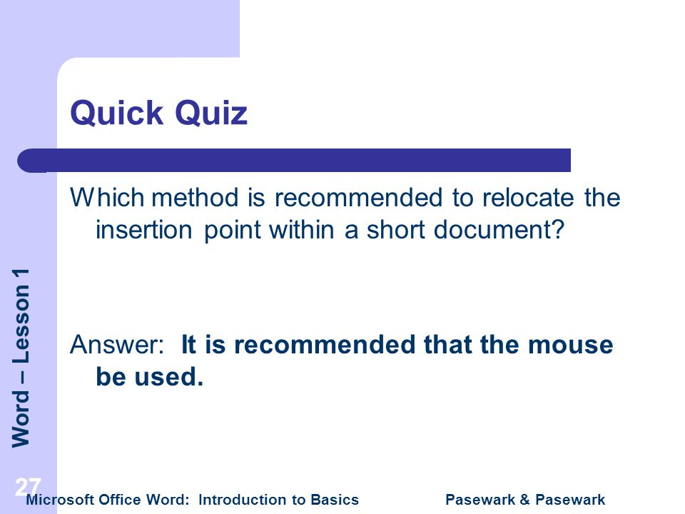 Word – Lesson 1 Microsoft Office Word: Introduction to Basics Pasewark & Pasewark 27 Quick Quiz Which method is recommended to relocate the insertion