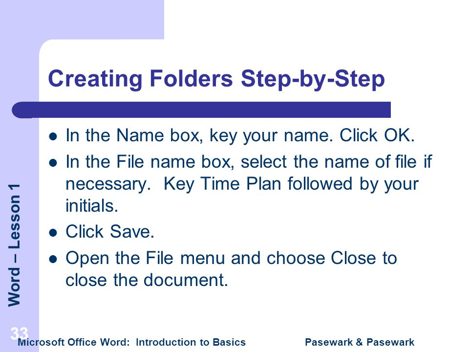 Word – Lesson 1 Microsoft Office Word: Introduction to Basics Pasewark & Pasewark 33 Creating Folders Step-by-Step In the Name box, key your name. Cli