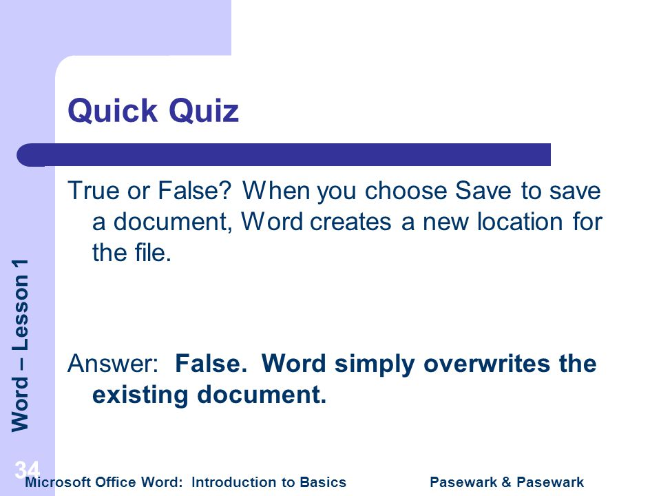 Word – Lesson 1 Microsoft Office Word: Introduction to Basics Pasewark & Pasewark 34 Quick Quiz True or False? When you choose Save to save a document