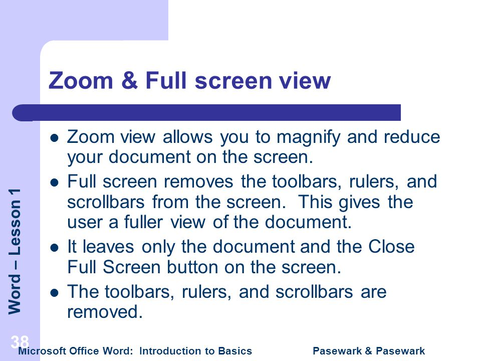Word – Lesson 1 Microsoft Office Word: Introduction to Basics Pasewark & Pasewark 38 Zoom & Full screen view Zoom view allows you to magnify and reduc