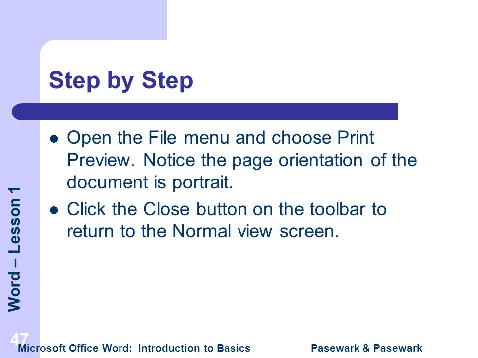 Word – Lesson 1 Microsoft Office Word: Introduction to Basics Pasewark & Pasewark 47 Step by Step Open the File menu and choose Print Preview. Notice