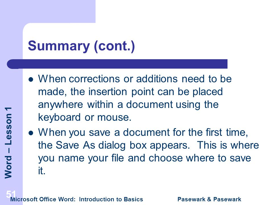 Word – Lesson 1 Microsoft Office Word: Introduction to Basics Pasewark & Pasewark 51 Summary (cont.) When corrections or additions need to be made, th