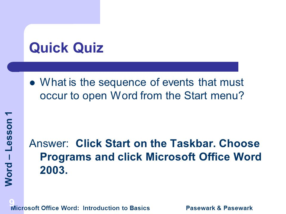 Word – Lesson 1 Microsoft Office Word: Introduction to Basics Pasewark & Pasewark 9 Quick Quiz What is the sequence of events that must occur to open