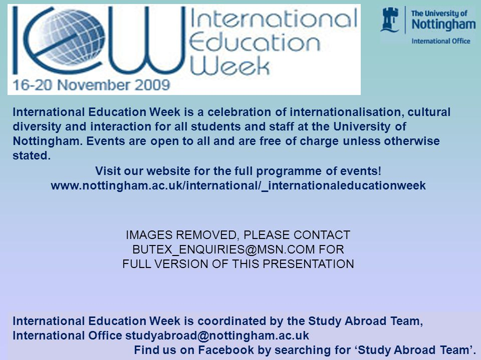 www.nottingham.ac.uk/international International Education Week is a celebration of internationalisation, cultural diversity and interaction for all students and staff at the University of Nottingham.