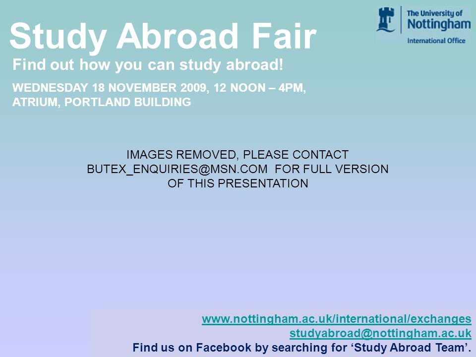 www.nottingham.ac.uk/international WEDNESDAY 18 NOVEMBER 2009, 12 NOON – 4PM, ATRIUM, PORTLAND BUILDING www.nottingham.ac.uk/international/exchanges studyabroad@nottingham.ac.uk Find us on Facebook by searching for Study Abroad Team.