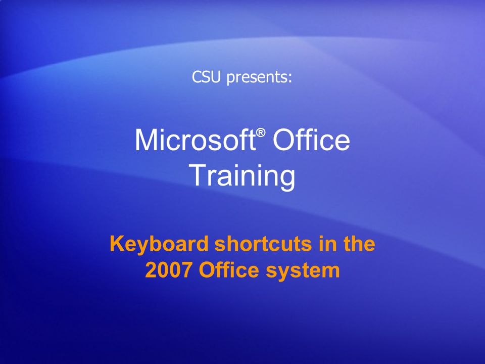 Microsoft ® Office Training Keyboard shortcuts in the 2007 Office system CSU presents: