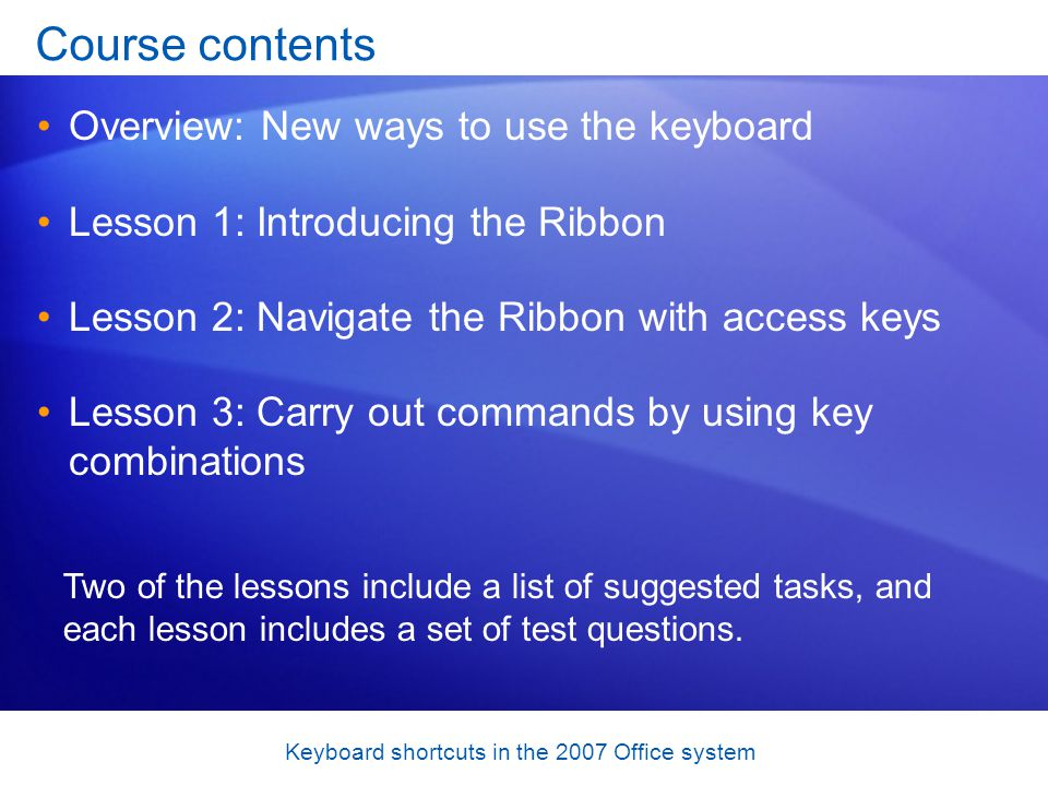 Keyboard shortcuts in the 2007 Office system Course contents Overview: New ways to use the keyboard Lesson 1: Introducing the Ribbon Lesson 2: Navigate the Ribbon with access keys Lesson 3: Carry out commands by using key combinations Two of the lessons include a list of suggested tasks, and each lesson includes a set of test questions.