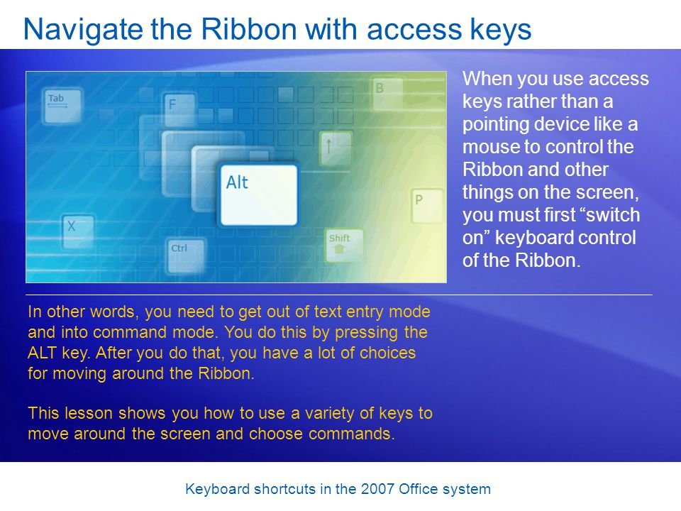 Keyboard shortcuts in the 2007 Office system Navigate the Ribbon with access keys When you use access keys rather than a pointing device like a mouse to control the Ribbon and other things on the screen, you must first switch on keyboard control of the Ribbon.