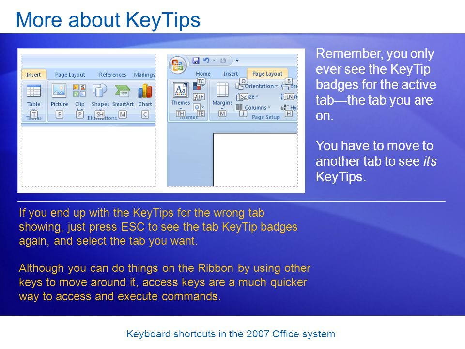 Keyboard shortcuts in the 2007 Office system More about KeyTips Remember, you only ever see the KeyTip badges for the active tabthe tab you are on.