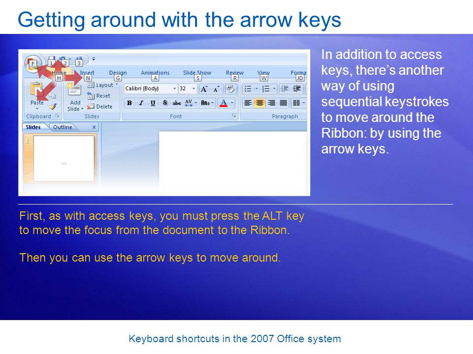 Keyboard shortcuts in the 2007 Office system Getting around with the arrow keys In addition to access keys, theres another way of using sequential keystrokes to move around the Ribbon: by using the arrow keys.
