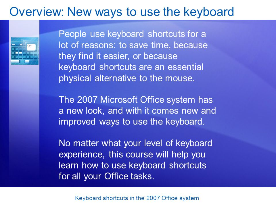 Keyboard shortcuts in the 2007 Office system Types of keyboard shortcuts Key combinations In key combinations, the keys need to be pressed together to trigger the action and most, but not all, involve pressing CTRL plus other keys (for example, CTRL+C to copy).