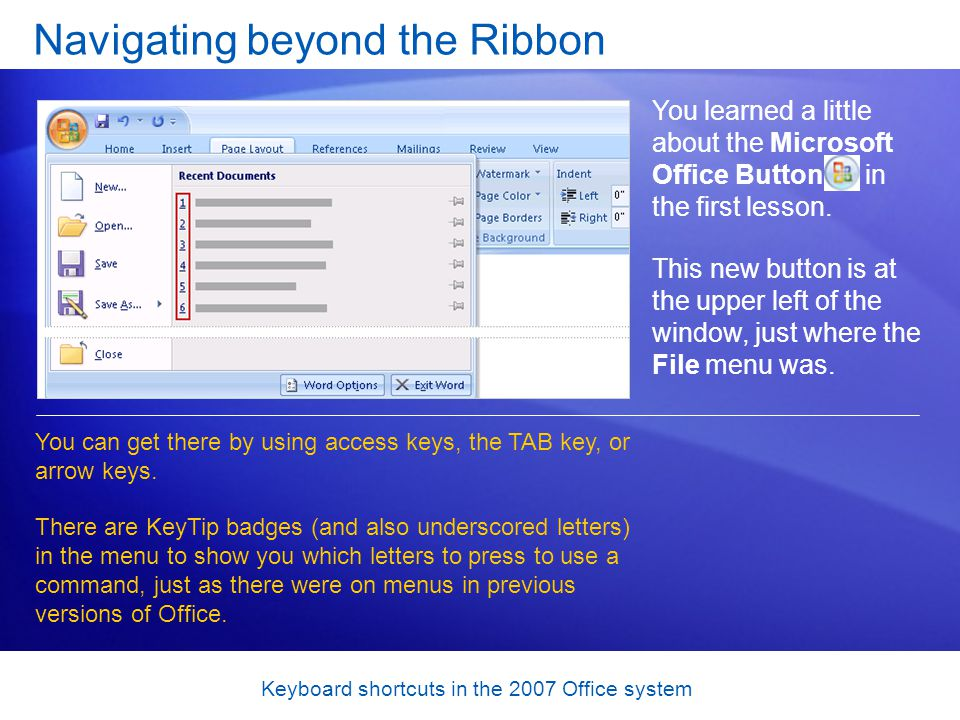 Keyboard shortcuts in the 2007 Office system Navigating beyond the Ribbon You learned a little about the Microsoft Office Button in the first lesson.
