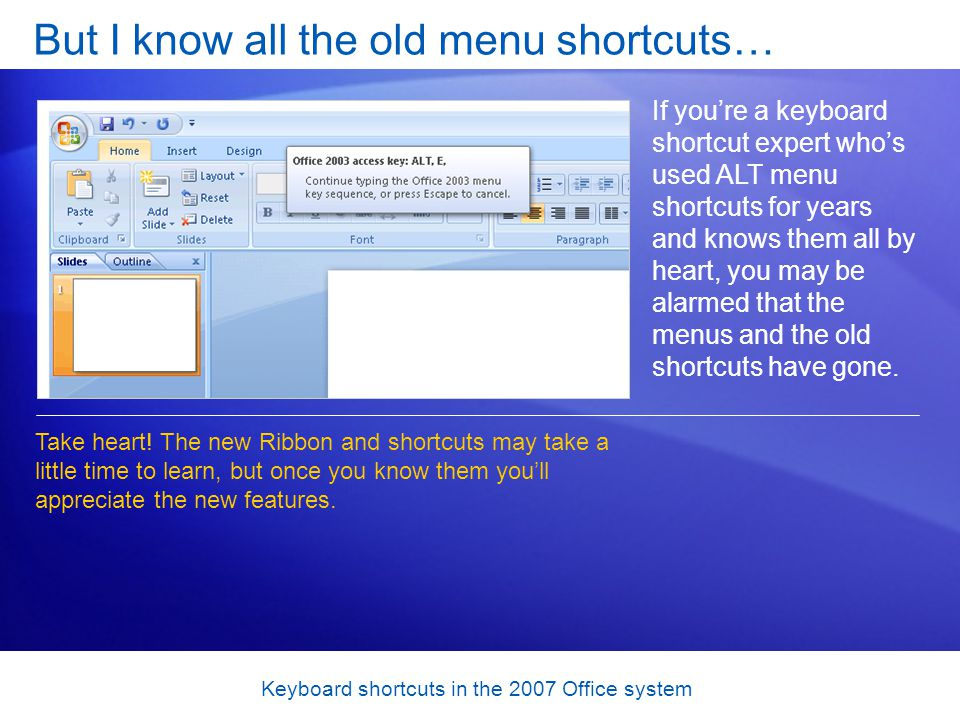 Keyboard shortcuts in the 2007 Office system But I know all the old menu shortcuts… If youre a keyboard shortcut expert whos used ALT menu shortcuts for years and knows them all by heart, you may be alarmed that the menus and the old shortcuts have gone.