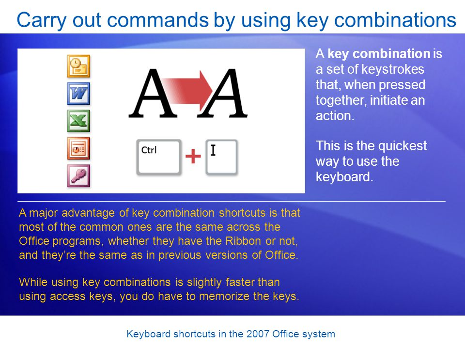 Keyboard shortcuts in the 2007 Office system Carry out commands by using key combinations A key combination is a set of keystrokes that, when pressed together, initiate an action.