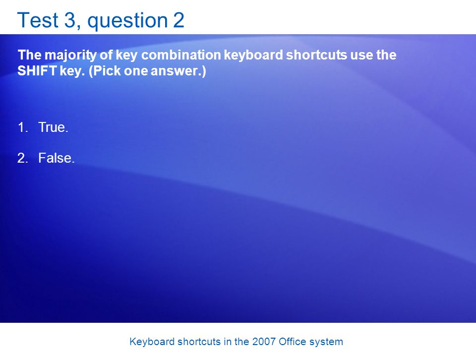 Keyboard shortcuts in the 2007 Office system Test 3, question 2 The majority of key combination keyboard shortcuts use the SHIFT key.
