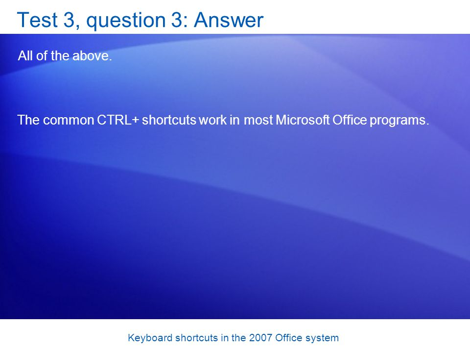 Keyboard shortcuts in the 2007 Office system Test 3, question 3: Answer All of the above.