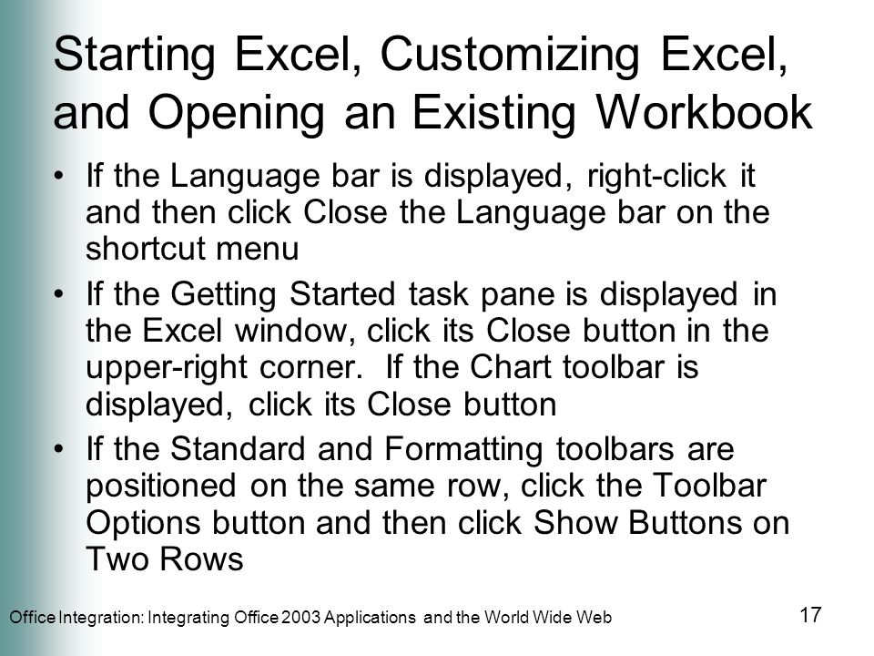 Office Integration: Integrating Office 2003 Applications and the World Wide Web 17 Starting Excel, Customizing Excel, and Opening an Existing Workbook If the Language bar is displayed, right-click it and then click Close the Language bar on the shortcut menu If the Getting Started task pane is displayed in the Excel window, click its Close button in the upper-right corner.