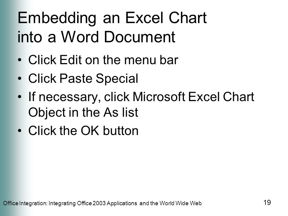 Office Integration: Integrating Office 2003 Applications and the World Wide Web 19 Embedding an Excel Chart into a Word Document Click Edit on the menu bar Click Paste Special If necessary, click Microsoft Excel Chart Object in the As list Click the OK button