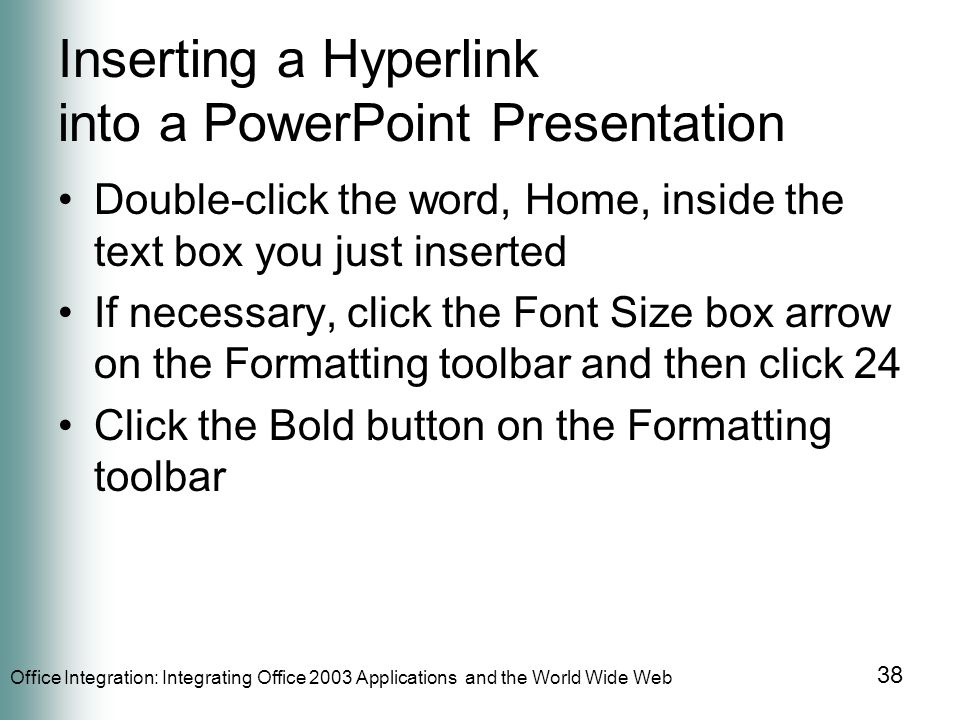 Office Integration: Integrating Office 2003 Applications and the World Wide Web 38 Inserting a Hyperlink into a PowerPoint Presentation Double-click the word, Home, inside the text box you just inserted If necessary, click the Font Size box arrow on the Formatting toolbar and then click 24 Click the Bold button on the Formatting toolbar