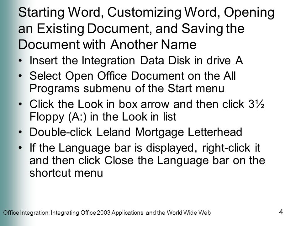 Office Integration: Integrating Office 2003 Applications and the World Wide Web 4 Starting Word, Customizing Word, Opening an Existing Document, and Saving the Document with Another Name Insert the Integration Data Disk in drive A Select Open Office Document on the All Programs submenu of the Start menu Click the Look in box arrow and then click 3½ Floppy (A:) in the Look in list Double-click Leland Mortgage Letterhead If the Language bar is displayed, right-click it and then click Close the Language bar on the shortcut menu