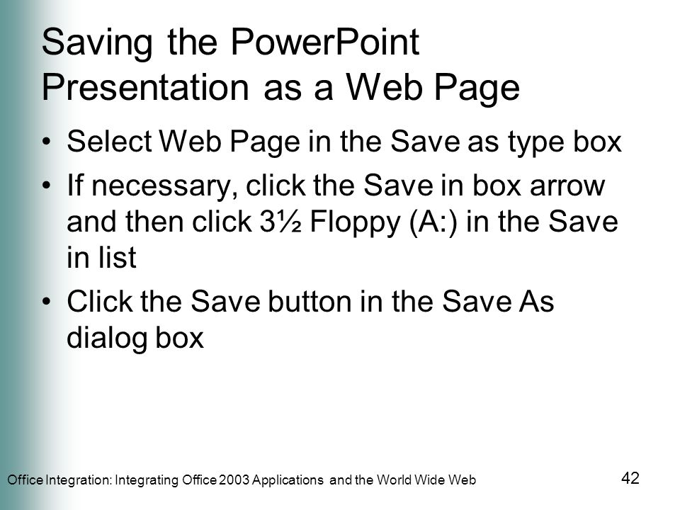 Office Integration: Integrating Office 2003 Applications and the World Wide Web 42 Saving the PowerPoint Presentation as a Web Page Select Web Page in the Save as type box If necessary, click the Save in box arrow and then click 3½ Floppy (A:) in the Save in list Click the Save button in the Save As dialog box