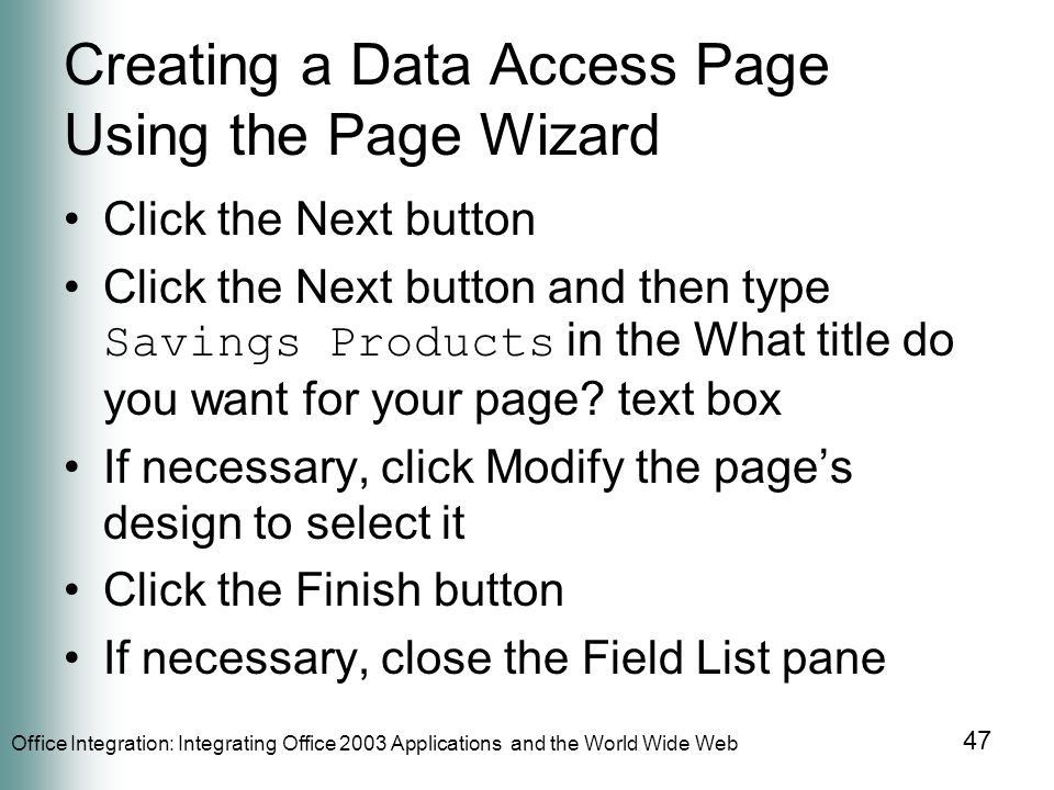 Office Integration: Integrating Office 2003 Applications and the World Wide Web 47 Creating a Data Access Page Using the Page Wizard Click the Next button Click the Next button and then type Savings Products in the What title do you want for your page.