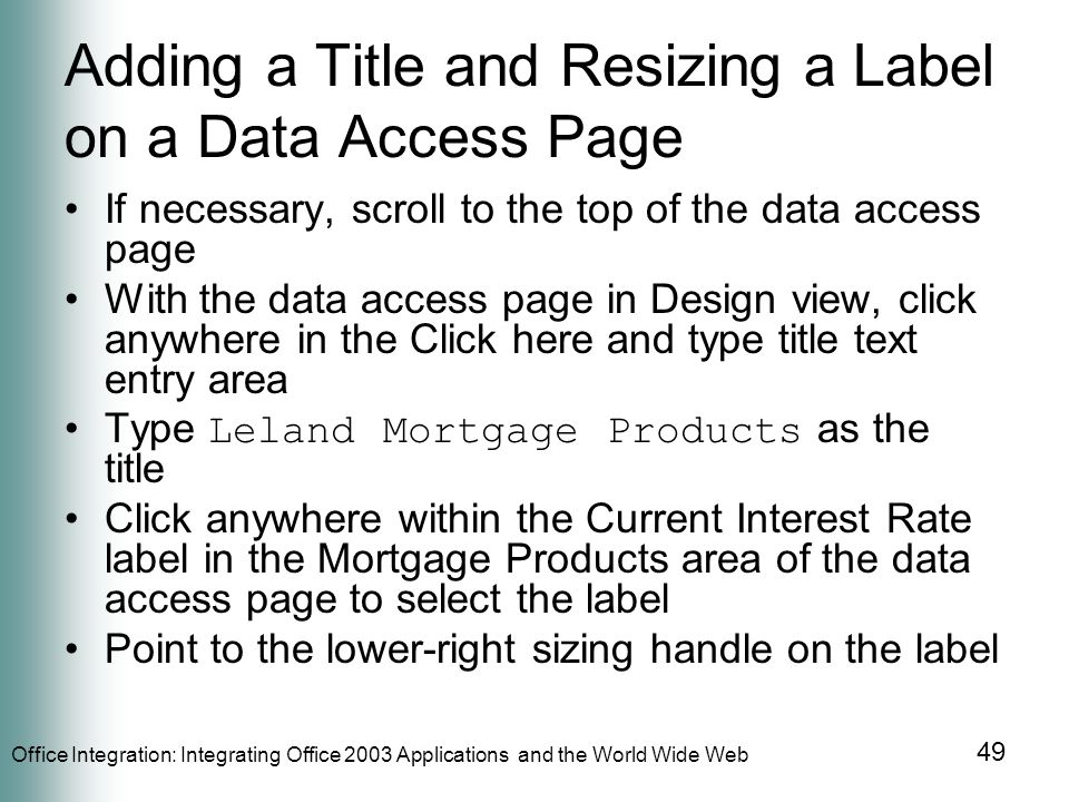 Office Integration: Integrating Office 2003 Applications and the World Wide Web 49 Adding a Title and Resizing a Label on a Data Access Page If necessary, scroll to the top of the data access page With the data access page in Design view, click anywhere in the Click here and type title text entry area Type Leland Mortgage Products as the title Click anywhere within the Current Interest Rate label in the Mortgage Products area of the data access page to select the label Point to the lower-right sizing handle on the label