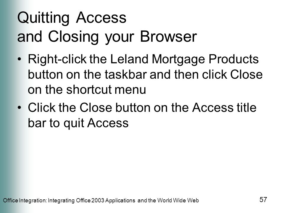 Office Integration: Integrating Office 2003 Applications and the World Wide Web 57 Quitting Access and Closing your Browser Right-click the Leland Mortgage Products button on the taskbar and then click Close on the shortcut menu Click the Close button on the Access title bar to quit Access