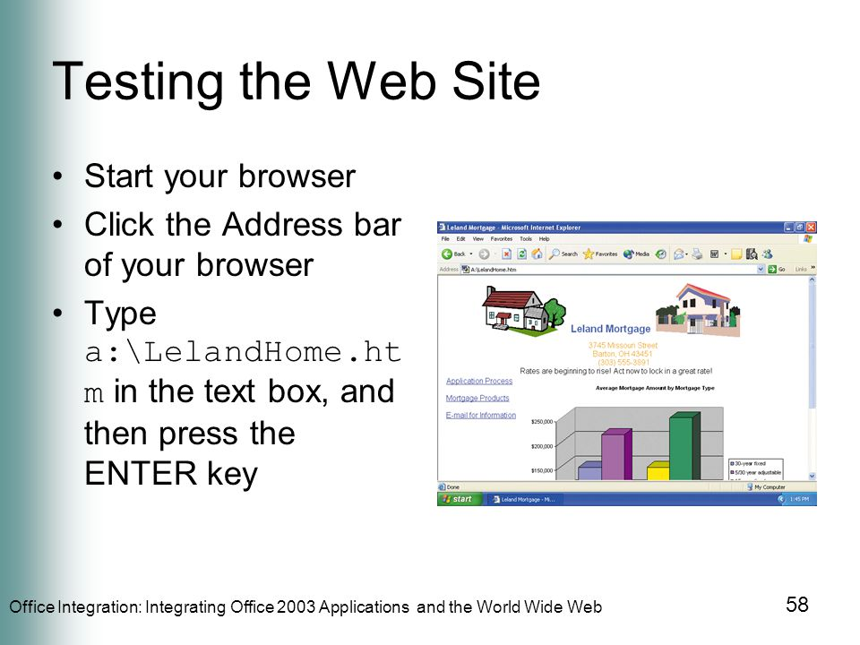Office Integration: Integrating Office 2003 Applications and the World Wide Web 58 Testing the Web Site Start your browser Click the Address bar of your browser Type a:\LelandHome.ht m in the text box, and then press the ENTER key