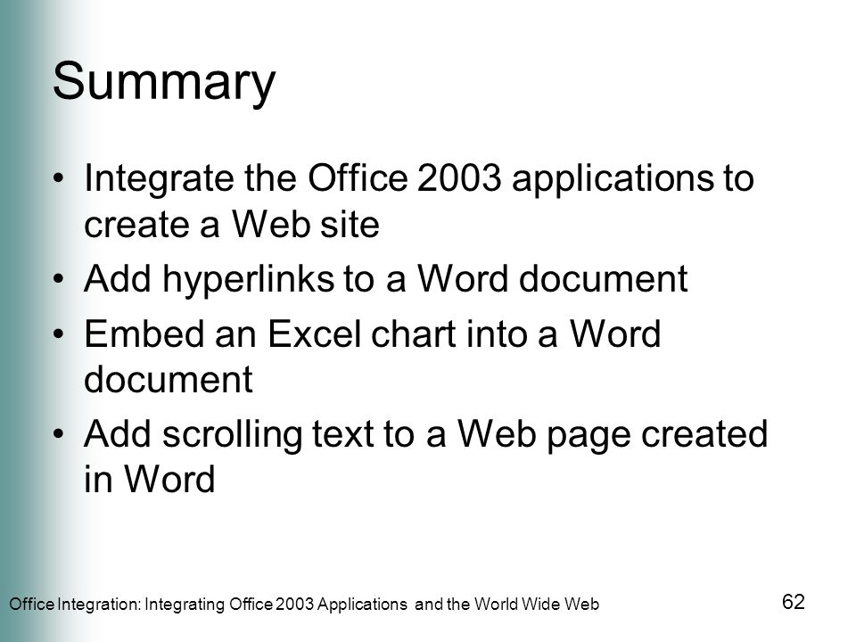 Office Integration: Integrating Office 2003 Applications and the World Wide Web 62 Summary Integrate the Office 2003 applications to create a Web site Add hyperlinks to a Word document Embed an Excel chart into a Word document Add scrolling text to a Web page created in Word