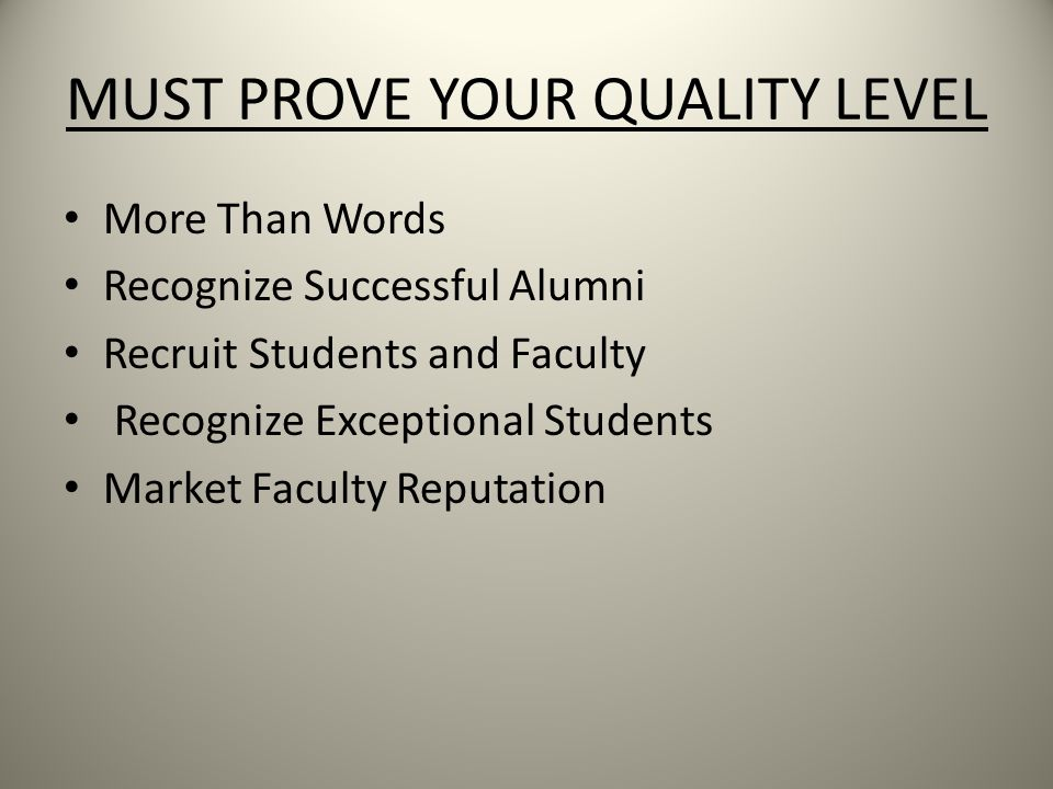 MUST PROVE YOUR QUALITY LEVEL More Than Words Recognize Successful Alumni Recruit Students and Faculty Recognize Exceptional Students Market Faculty Reputation