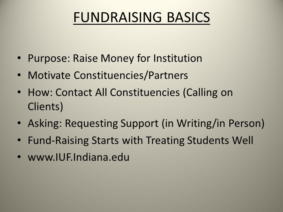 FUNDRAISING BASICS Purpose: Raise Money for Institution Motivate Constituencies/Partners How: Contact All Constituencies (Calling on Clients) Asking: Requesting Support (in Writing/in Person) Fund-Raising Starts with Treating Students Well www.IUF.Indiana.edu