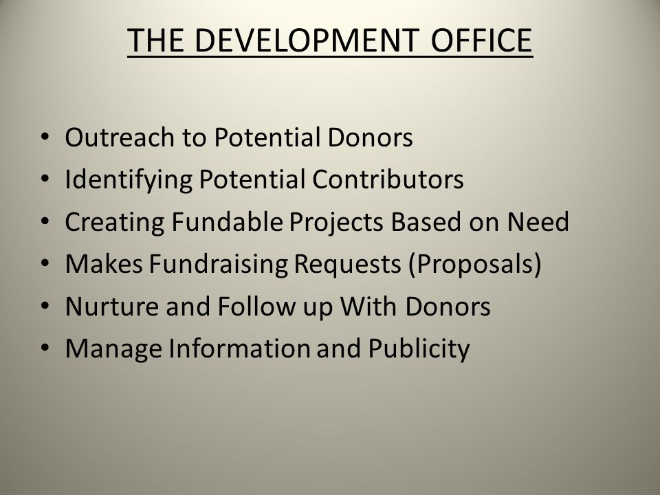 THE DEVELOPMENT OFFICE Outreach to Potential Donors Identifying Potential Contributors Creating Fundable Projects Based on Need Makes Fundraising Requests (Proposals) Nurture and Follow up With Donors Manage Information and Publicity