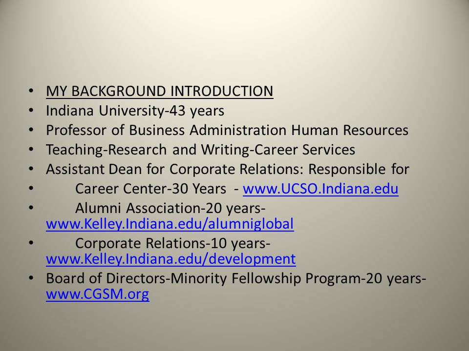 MY BACKGROUND INTRODUCTION Indiana University-43 years Professor of Business Administration Human Resources Teaching-Research and Writing-Career Services Assistant Dean for Corporate Relations: Responsible for Career Center-30 Years - www.UCSO.Indiana.eduwww.UCSO.Indiana.edu Alumni Association-20 years- www.Kelley.Indiana.edu/alumniglobal www.Kelley.Indiana.edu/alumniglobal Corporate Relations-10 years- www.Kelley.Indiana.edu/development www.Kelley.Indiana.edu/development Board of Directors-Minority Fellowship Program-20 years- www.CGSM.org www.CGSM.org