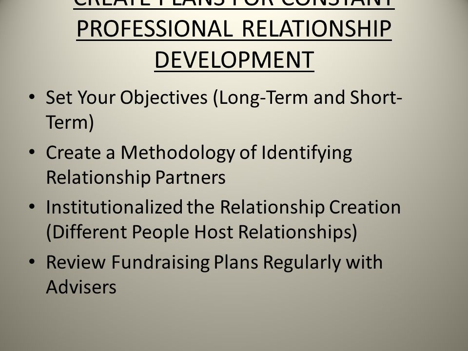 CREATE PLANS FOR CONSTANT PROFESSIONAL RELATIONSHIP DEVELOPMENT Set Your Objectives (Long-Term and Short- Term) Create a Methodology of Identifying Relationship Partners Institutionalized the Relationship Creation (Different People Host Relationships) Review Fundraising Plans Regularly with Advisers
