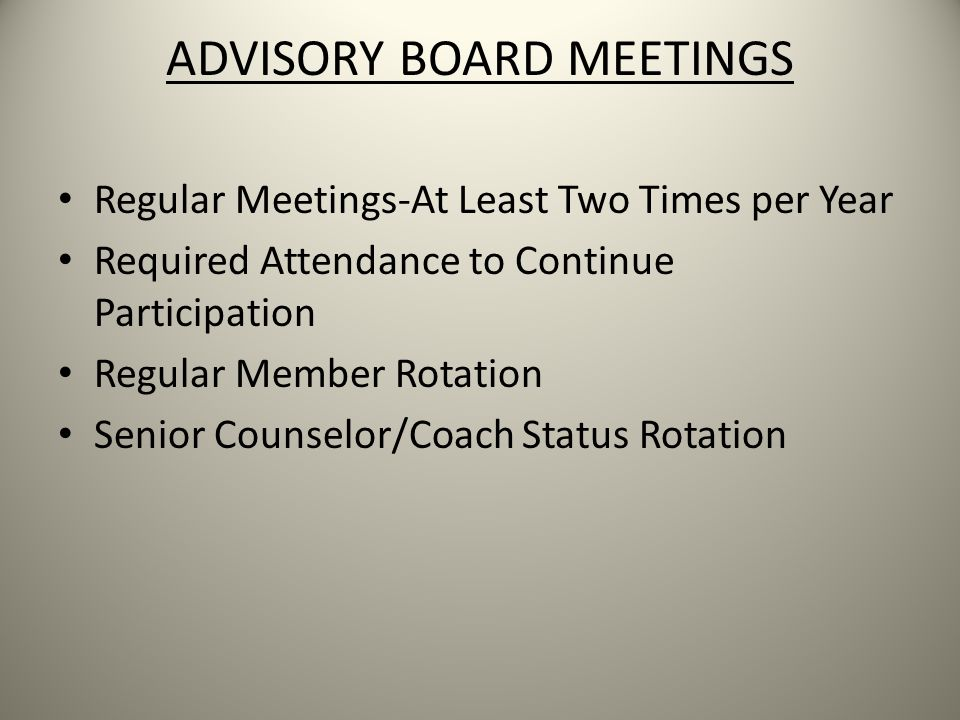 ADVISORY BOARD MEETINGS Regular Meetings-At Least Two Times per Year Required Attendance to Continue Participation Regular Member Rotation Senior Counselor/Coach Status Rotation