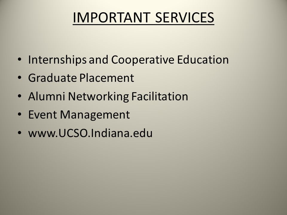 IMPORTANT SERVICES Internships and Cooperative Education Graduate Placement Alumni Networking Facilitation Event Management www.UCSO.Indiana.edu