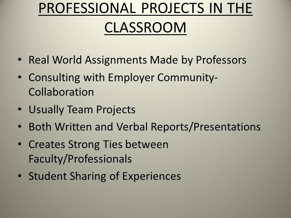 PROFESSIONAL PROJECTS IN THE CLASSROOM Real World Assignments Made by Professors Consulting with Employer Community- Collaboration Usually Team Projects Both Written and Verbal Reports/Presentations Creates Strong Ties between Faculty/Professionals Student Sharing of Experiences