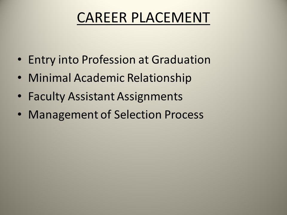 CAREER PLACEMENT Entry into Profession at Graduation Minimal Academic Relationship Faculty Assistant Assignments Management of Selection Process